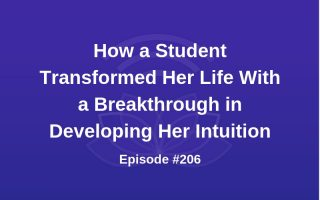 How One Student Transformed Her Life With a Breakthrough in Developing Her Intuition - Episode #206