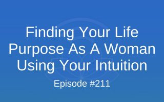 Finding Your Life Purpose As A Woman Using Your Intuition - Episode #211