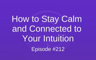 How to Stay Calm and Connected to Your Intuition - Episode #212