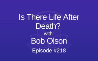 Is There Life After Death with Bob Olson - Episode #218