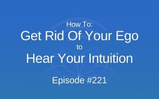 How To Get Rid Of Your Ego to Hear Your Intuition - Episode #221