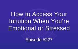 How to Access Your Intuition When You're Emotional or Stressed - Episode #227