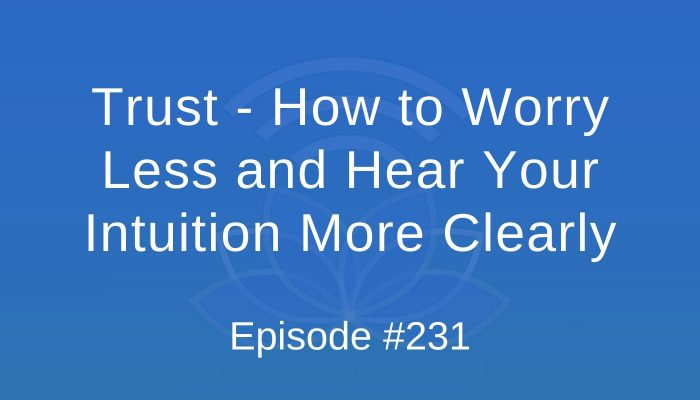 Trust - How to worry less and hear your intuition more clearly - Episode #231