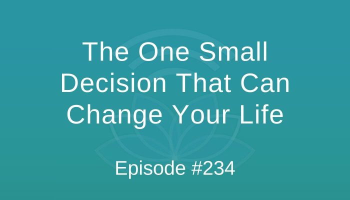 The One Small Decision That Can Change Your Life - Episode #234