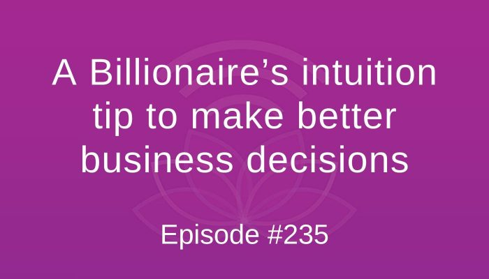 A Billionaire's intuition tip to make better business decisions - Episode #235
