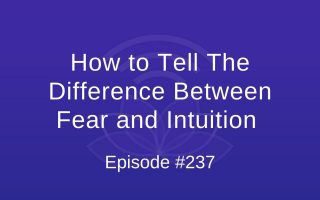 How to Tell The Difference Between Fear and Intuition - Episode #237